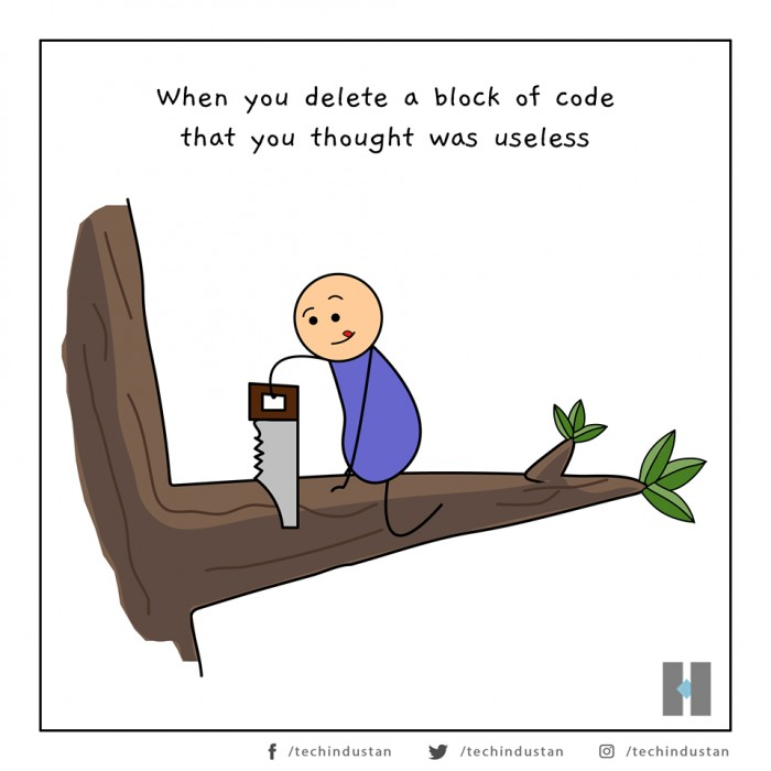 When you decide to delete a block of code that you thought was useless