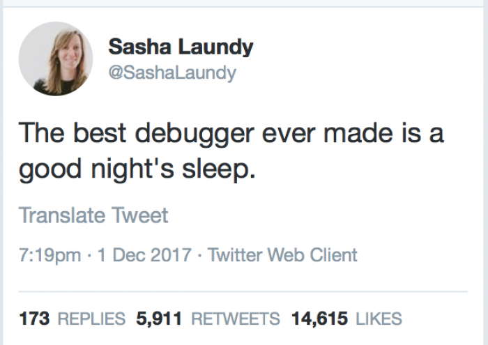 More The best debugger ever made is a good night's sleep.